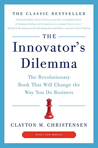 The Innovator's Dilemma: The Revolutionary Book that Will Change the Way You Do Business by Clayton M. Christensen